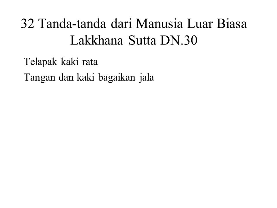 32 Tanda-tanda dari Manusia Luar Biasa Lakkhana Sutta DN.30 Telapak kaki rata Tangan dan kaki bagaikan jala Arms reaching down to the knees Male organs enclosed in a sheath Proportioned like a Pohon Banyan Forty teeth Tongue can touch the forehead Head like a turban