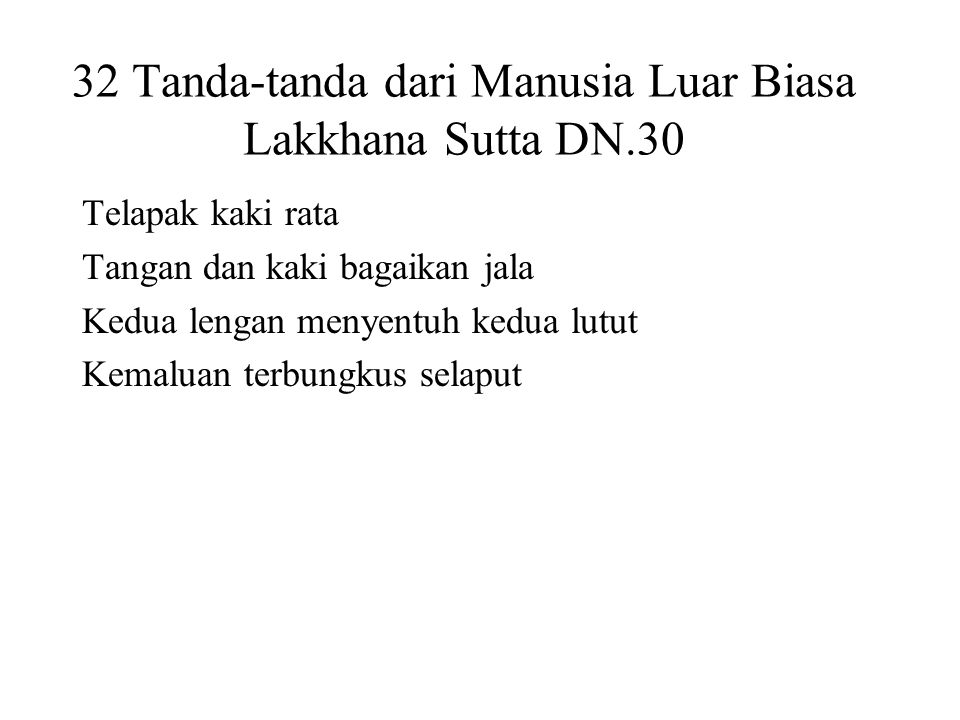 32 Tanda-tanda dari Manusia Luar Biasa Lakkhana Sutta DN.30 Telapak kaki rata Tangan dan kaki bagaikan jala Kedua lengan menyentuh kedua lutut Kemaluan terbungkus selaput Proportioned like a Pohon Banyan Forty teeth Tongue can touch the forehead Head like a turban