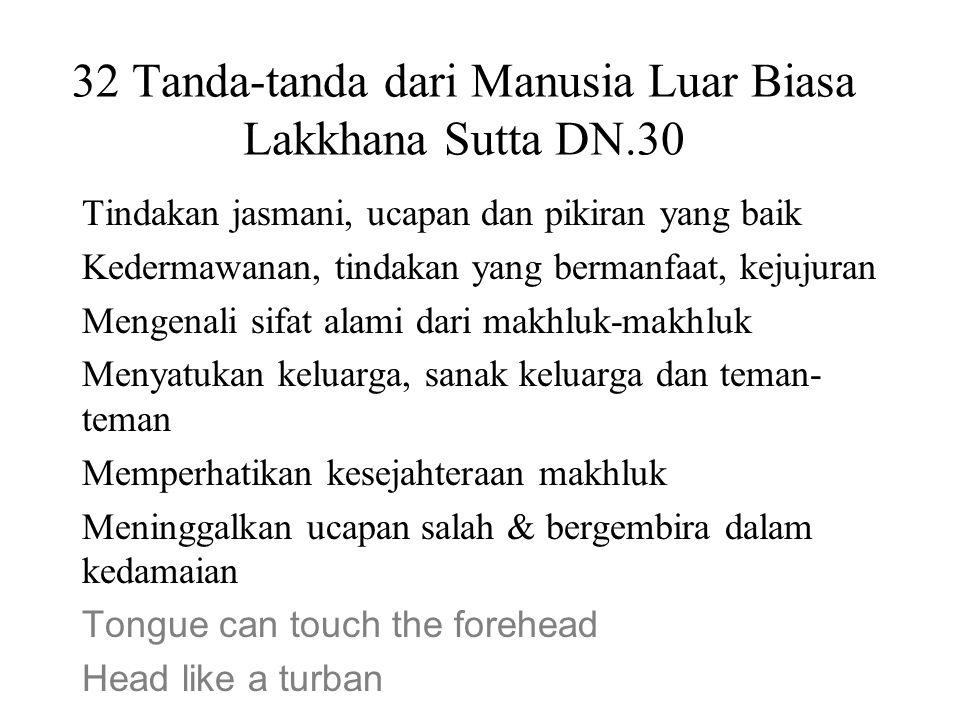32 Tanda-tanda dari Manusia Luar Biasa Lakkhana Sutta DN.30 Tindakan jasmani, ucapan dan pikiran yang baik Kedermawanan, tindakan yang bermanfaat, kej