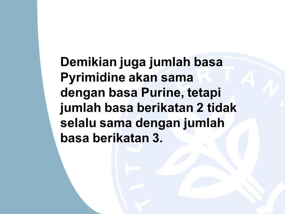 Demikian juga jumlah basa Pyrimidine akan sama dengan basa Purine, tetapi jumlah basa berikatan 2 tidak selalu sama dengan jumlah basa berikatan 3.