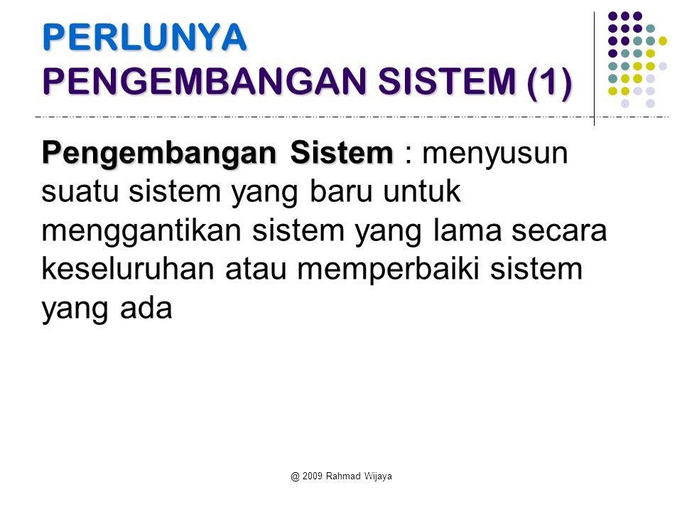 @ 2009 Rahmad Wijaya PERLUNYA PENGEMBANGAN SISTEM (1) Pengembangan Sistem Pengembangan Sistem : menyusun suatu sistem yang baru untuk menggantikan sis