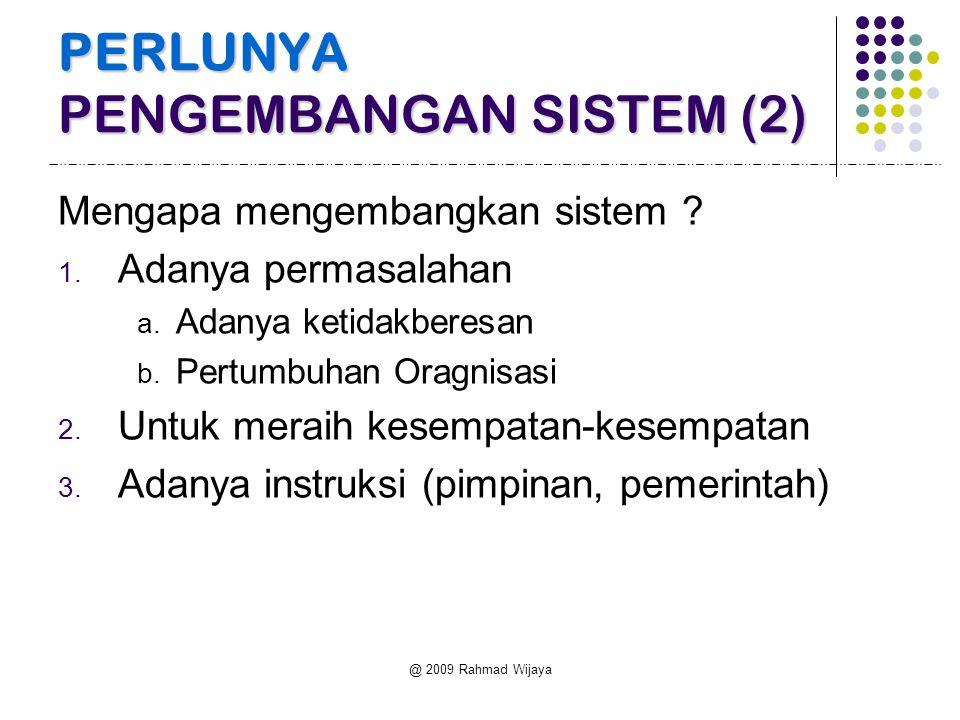 @ 2009 Rahmad Wijaya PERLUNYA PENGEMBANGAN SISTEM (2) Mengapa mengembangkan sistem ? 1. Adanya permasalahan a. Adanya ketidakberesan b. Pertumbuhan Or