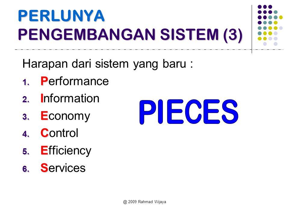 @ 2009 Rahmad Wijaya PERLUNYA PENGEMBANGAN SISTEM (3) Harapan dari sistem yang baru : 1. P 1. Performance 2. I 2. Information 3. E 3. Economy 4. C 4.