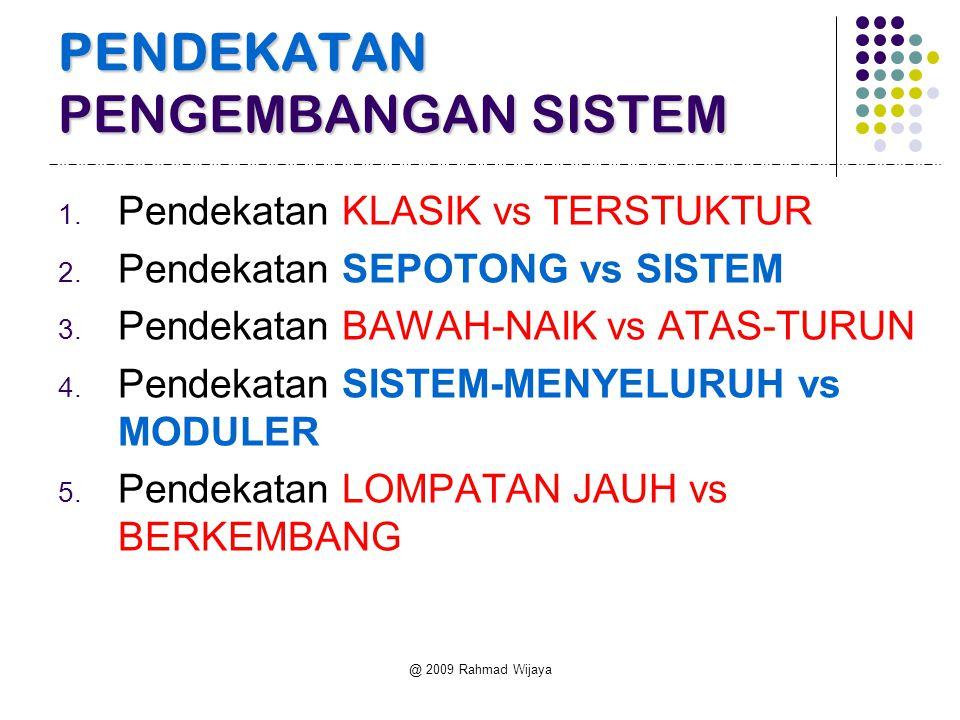 @ 2009 Rahmad Wijaya PENDEKATAN PENGEMBANGAN SISTEM 1. Pendekatan KLASIK vs TERSTUKTUR 2. Pendekatan SEPOTONG vs SISTEM 3. Pendekatan BAWAH-NAIK vs AT