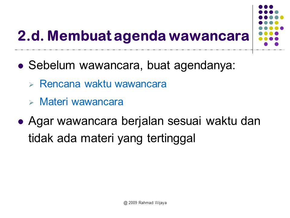 @ 2009 Rahmad Wijaya 2.d. Membuat agenda wawancara  Sebelum wawancara, buat agendanya:  Rencana waktu wawancara  Materi wawancara  Agar wawancara
