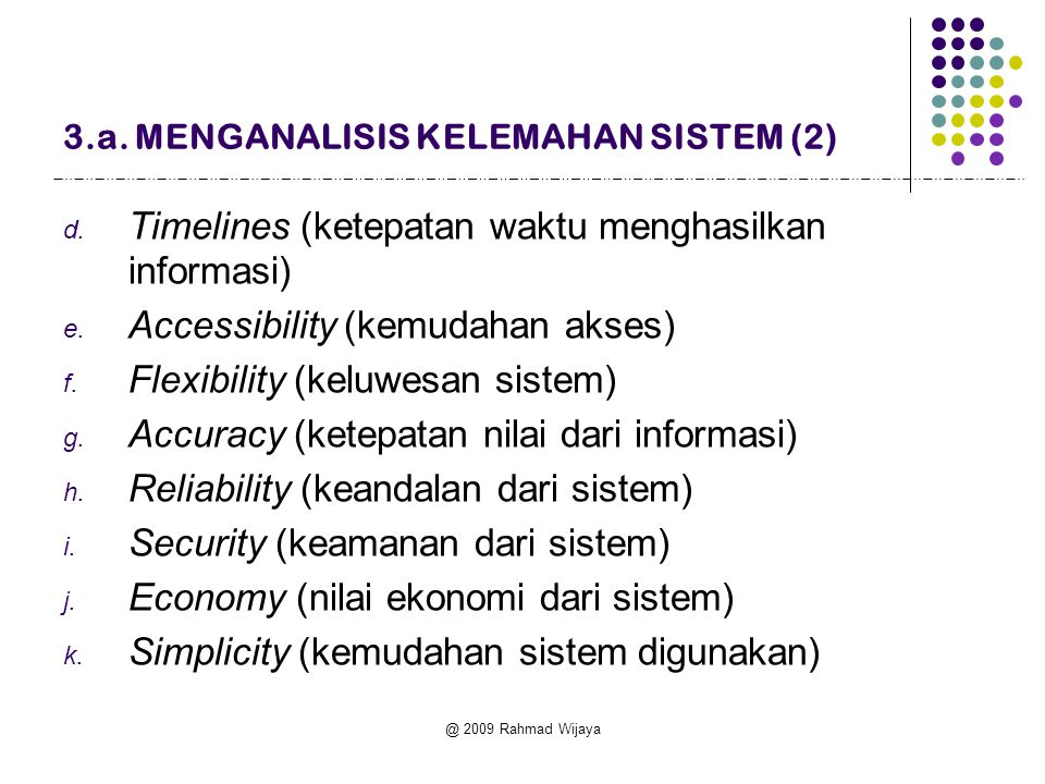 @ 2009 Rahmad Wijaya d. Timelines (ketepatan waktu menghasilkan informasi) e. Accessibility (kemudahan akses) f. Flexibility (keluwesan sistem) g. Acc