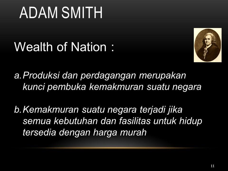 11 ADAM SMITH Wealth of Nation : a.Produksi dan perdagangan merupakan kunci pembuka kemakmuran suatu negara b.Kemakmuran suatu negara terjadi jika sem