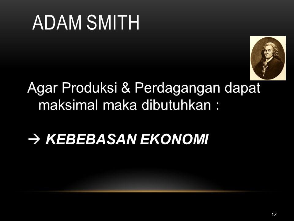 12 ADAM SMITH Agar Produksi & Perdagangan dapat maksimal maka dibutuhkan :  KEBEBASAN EKONOMI
