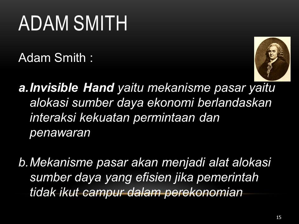 15 ADAM SMITH Adam Smith : a.Invisible Hand yaitu mekanisme pasar yaitu alokasi sumber daya ekonomi berlandaskan interaksi kekuatan permintaan dan pen