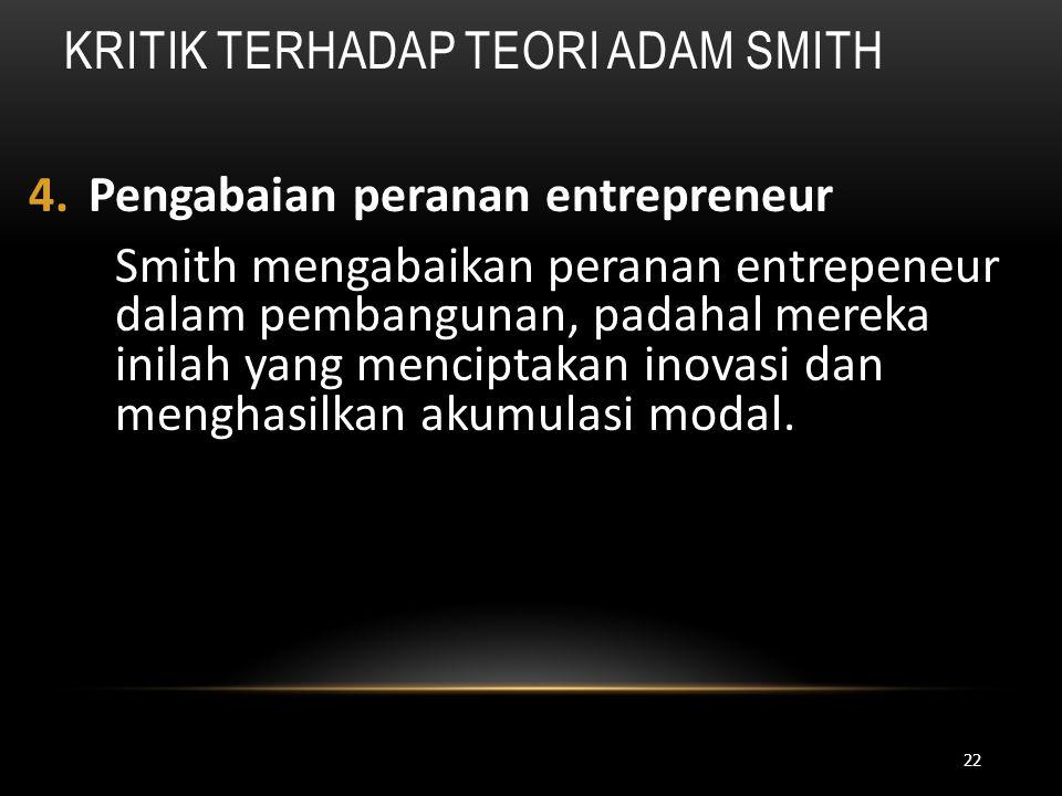 KRITIK TERHADAP TEORI ADAM SMITH 4.Pengabaian peranan entrepreneur Smith mengabaikan peranan entrepeneur dalam pembangunan, padahal mereka inilah yang