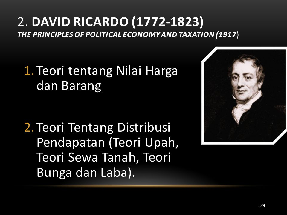 2. DAVID RICARDO (1772-1823) THE PRINCIPLES OF POLITICAL ECONOMY AND TAXATION (1917) 1.Teori tentang Nilai Harga dan Barang 2.Teori Tentang Distribusi