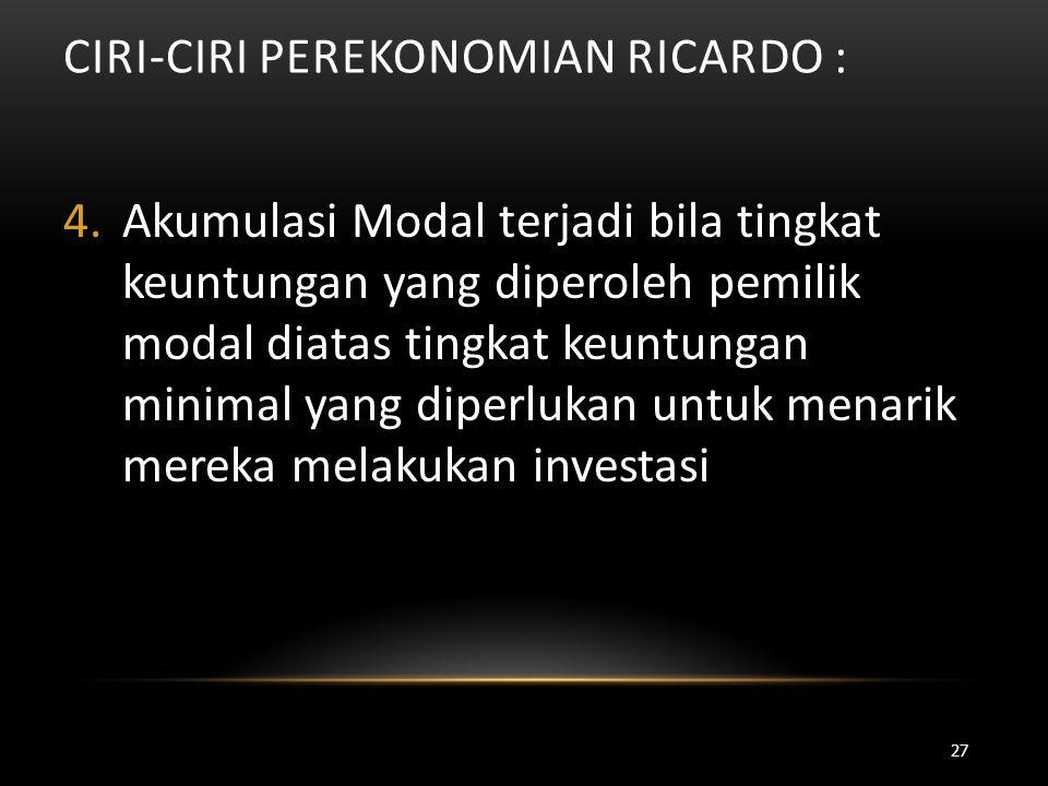 CIRI-CIRI PEREKONOMIAN RICARDO : 4.Akumulasi Modal terjadi bila tingkat keuntungan yang diperoleh pemilik modal diatas tingkat keuntungan minimal yang