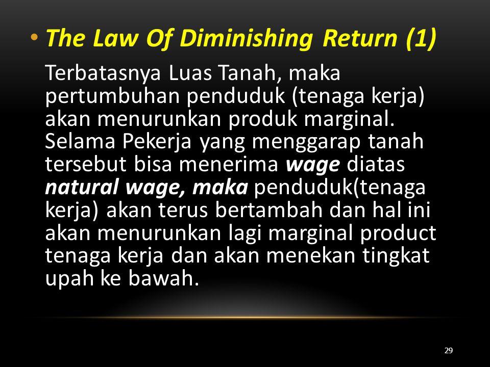 • The Law Of Diminishing Return (1) Terbatasnya Luas Tanah, maka pertumbuhan penduduk (tenaga kerja) akan menurunkan produk marginal. Selama Pekerja y