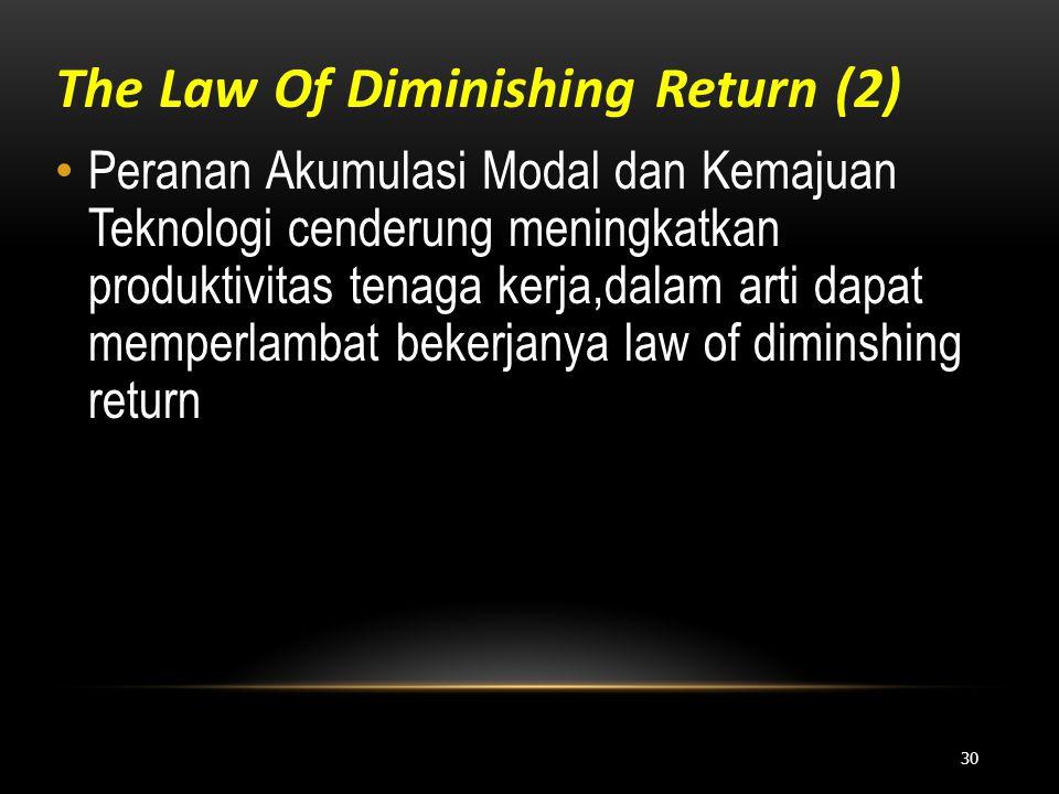 The Law Of Diminishing Return (2) • Peranan Akumulasi Modal dan Kemajuan Teknologi cenderung meningkatkan produktivitas tenaga kerja,dalam arti dapat