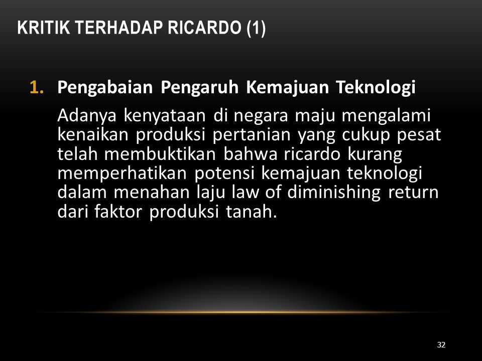 KRITIK TERHADAP RICARDO (1) 1.Pengabaian Pengaruh Kemajuan Teknologi Adanya kenyataan di negara maju mengalami kenaikan produksi pertanian yang cukup