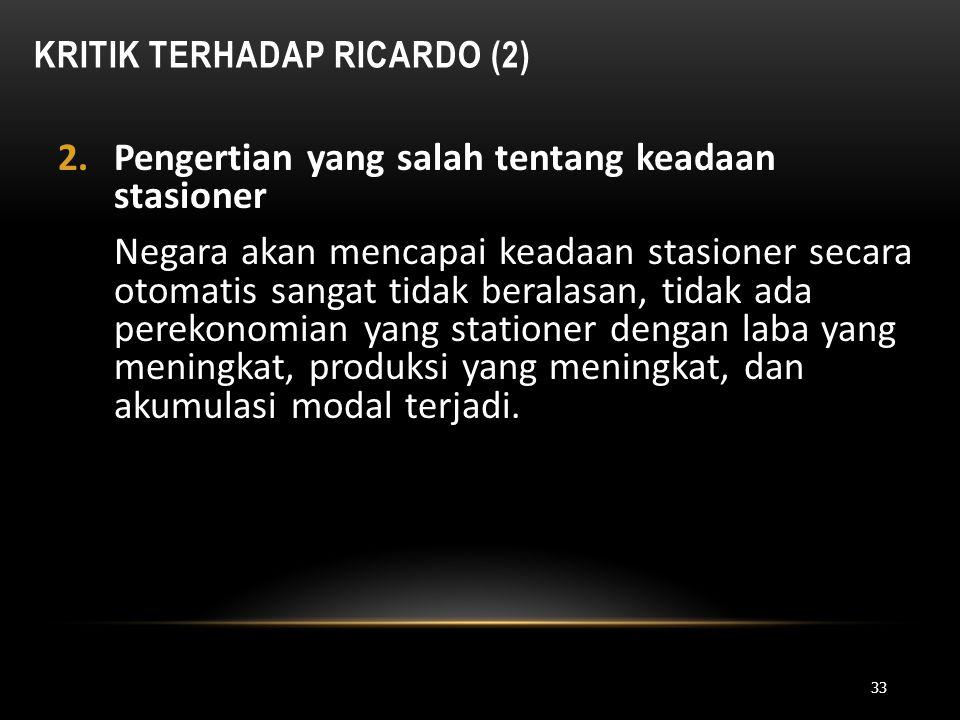 KRITIK TERHADAP RICARDO (2) 2.Pengertian yang salah tentang keadaan stasioner Negara akan mencapai keadaan stasioner secara otomatis sangat tidak bera