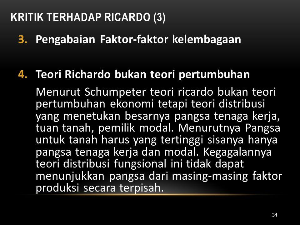 KRITIK TERHADAP RICARDO (3) 3.Pengabaian Faktor-faktor kelembagaan 4.Teori Richardo bukan teori pertumbuhan Menurut Schumpeter teori ricardo bukan teo