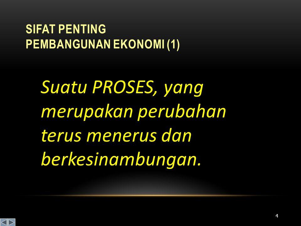 SIFAT PENTING PEMBANGUNAN EKONOMI (1) Suatu PROSES, yang merupakan perubahan terus menerus dan berkesinambungan. 4
