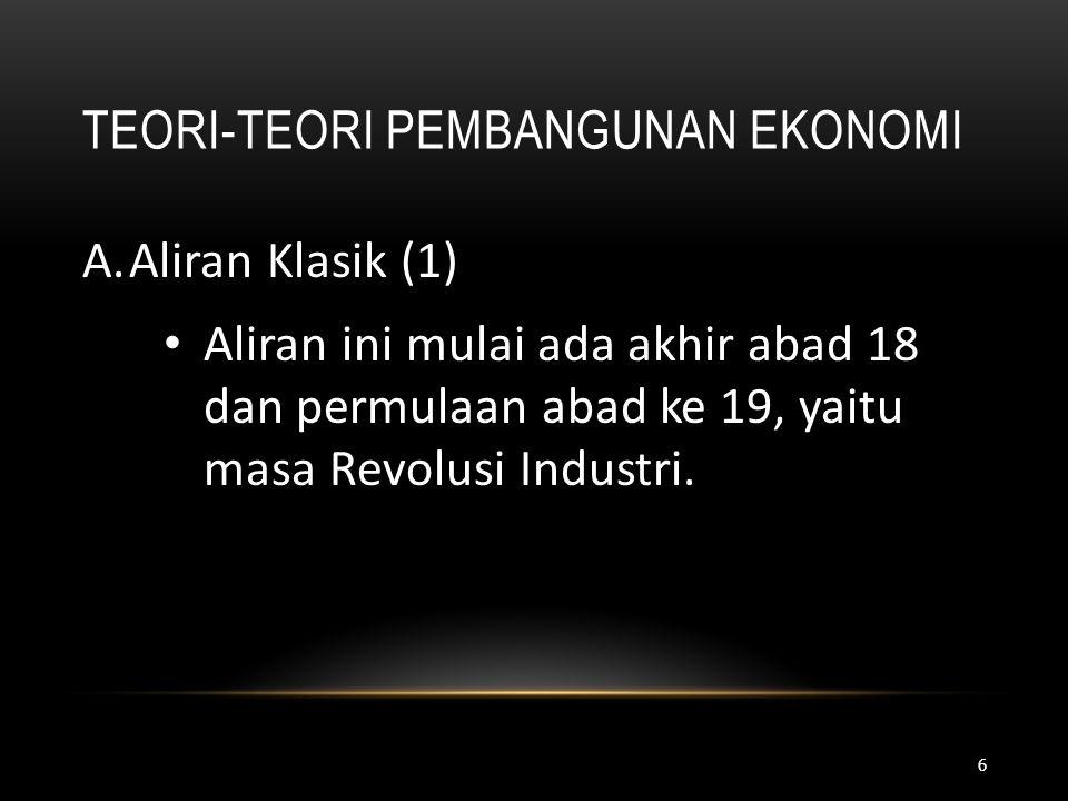 TEORI-TEORI PEMBANGUNAN EKONOMI A.Aliran Klasik (1) • Aliran ini mulai ada akhir abad 18 dan permulaan abad ke 19, yaitu masa Revolusi Industri. 6