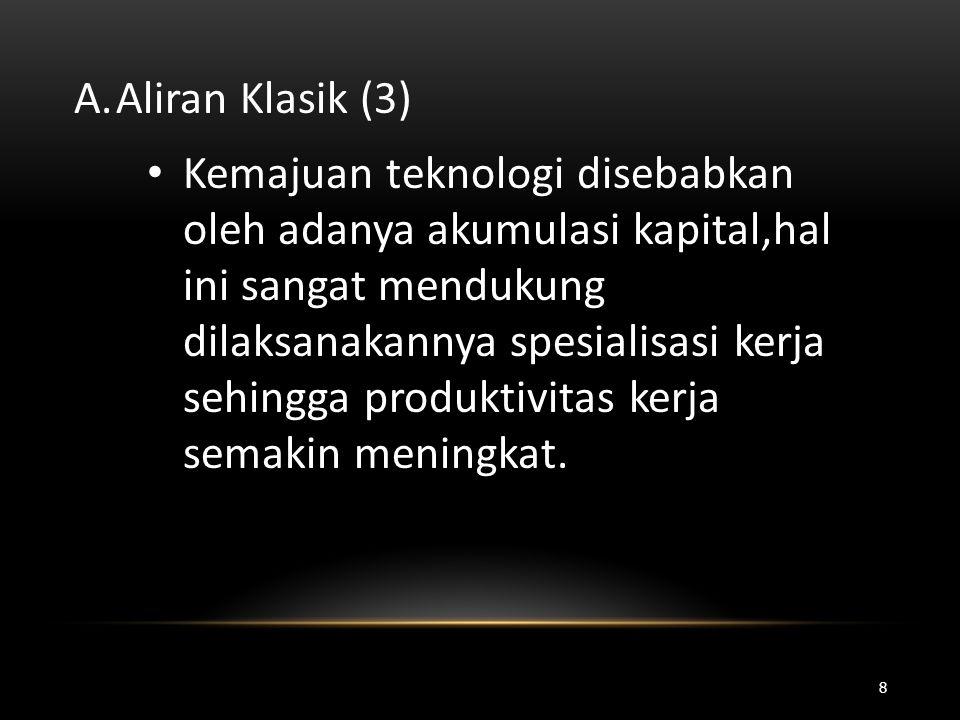 A.Aliran Klasik (3) • Kemajuan teknologi disebabkan oleh adanya akumulasi kapital,hal ini sangat mendukung dilaksanakannya spesialisasi kerja sehingga