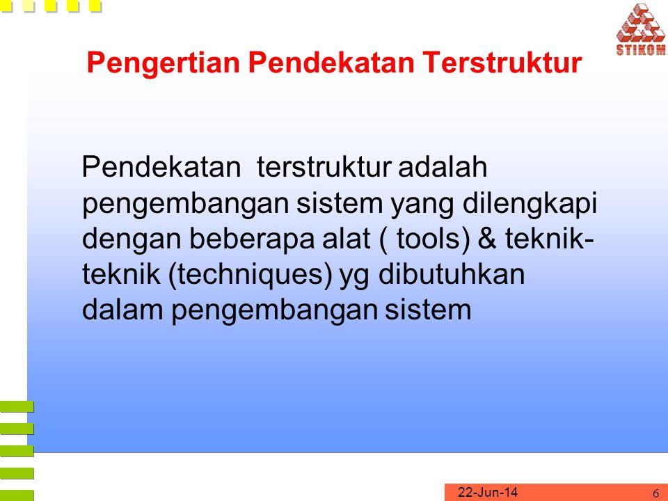22-Jun-14 6 Pengertian Pendekatan Terstruktur Pendekatan terstruktur adalah pengembangan sistem yang dilengkapi dengan beberapa alat ( tools) & teknik