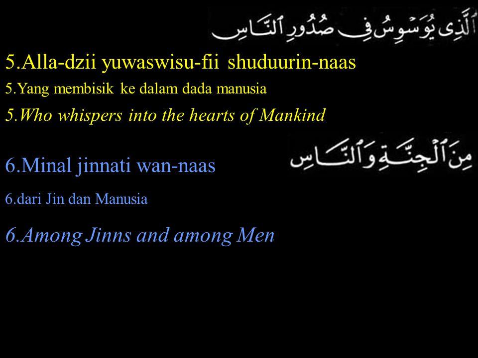 5.Alla-dzii yuwaswisu-fii shuduurin-naas 5.Yang membisik ke dalam dada manusia 5.Who whispers into the hearts of Mankind 6.Minal jinnati wan-naas 6.da