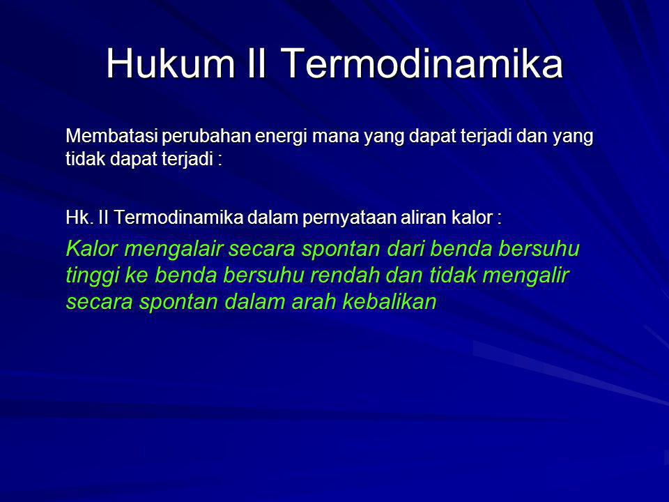 Hukum II Termodinamika Membatasi perubahan energi mana yang dapat terjadi dan yang tidak dapat terjadi : Hk. II Termodinamika dalam pernyataan aliran