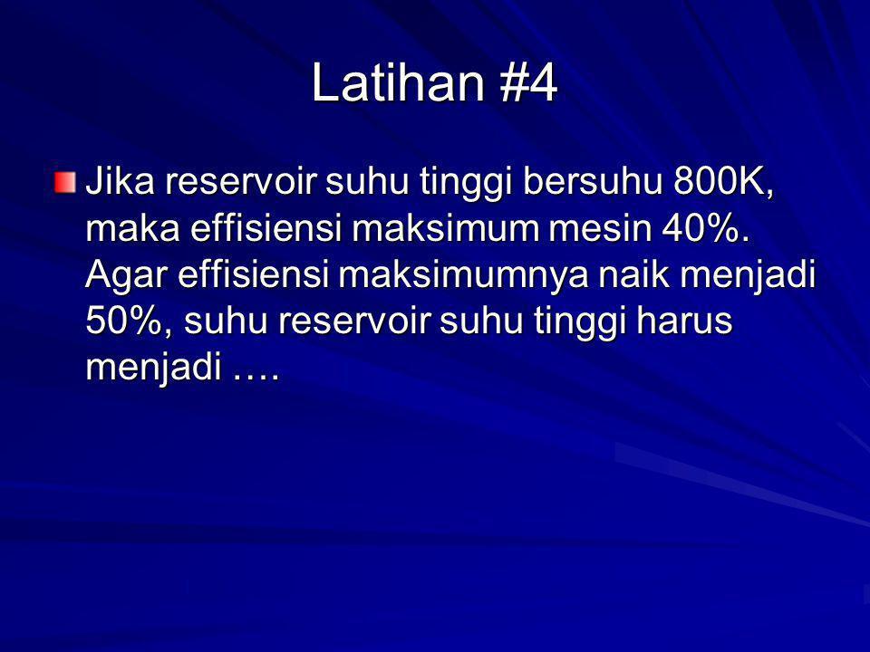 Latihan #4 Jika reservoir suhu tinggi bersuhu 800K, maka effisiensi maksimum mesin 40%. Agar effisiensi maksimumnya naik menjadi 50%, suhu reservoir s