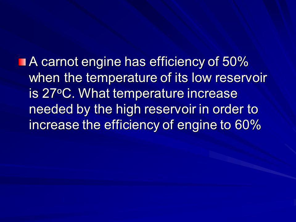 A carnot engine has efficiency of 50% when the temperature of its low reservoir is 27 o C.