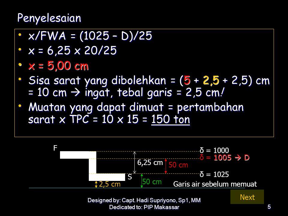 Designed by: Capt. Hadi Supriyono, Sp1, MM Dedicated to: PIP Makassar5 Penyelesaian • x/FWA = (1025 – D)/25 • x = 6,25 x 20/25 • x = 5,00 cm • Sisa sa