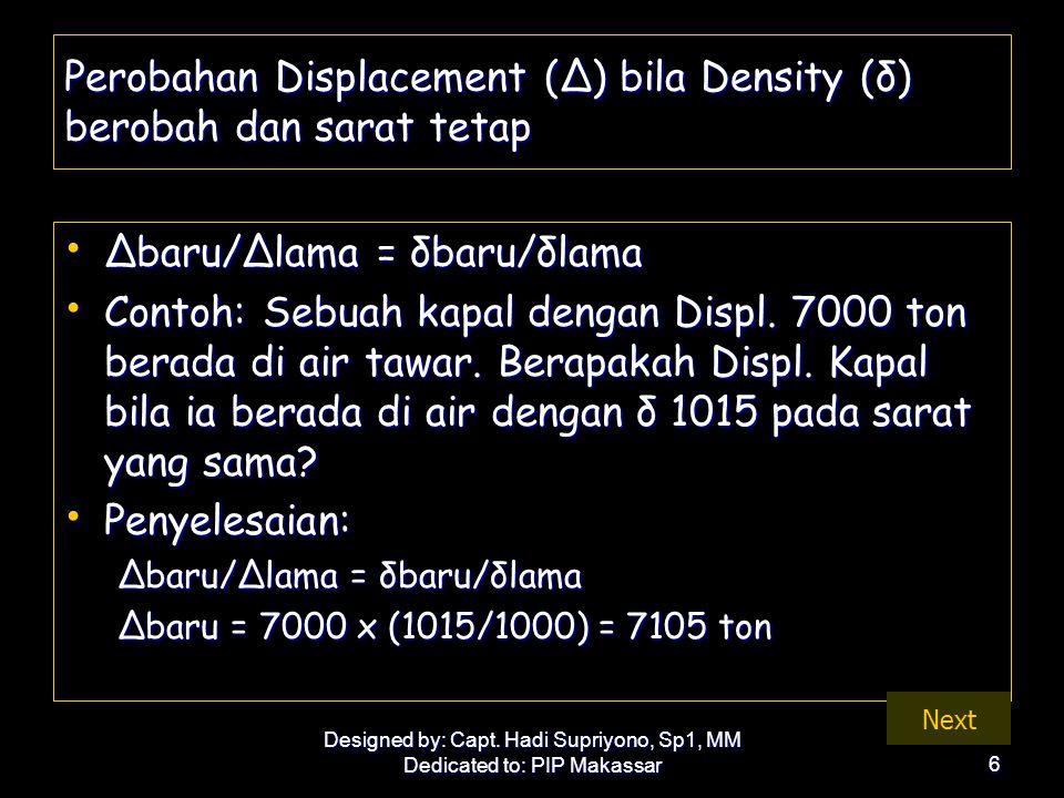 Designed by: Capt. Hadi Supriyono, Sp1, MM Dedicated to: PIP Makassar6 Perobahan Displacement (Δ) bila Density (δ) berobah dan sarat tetap • Δbaru/Δla