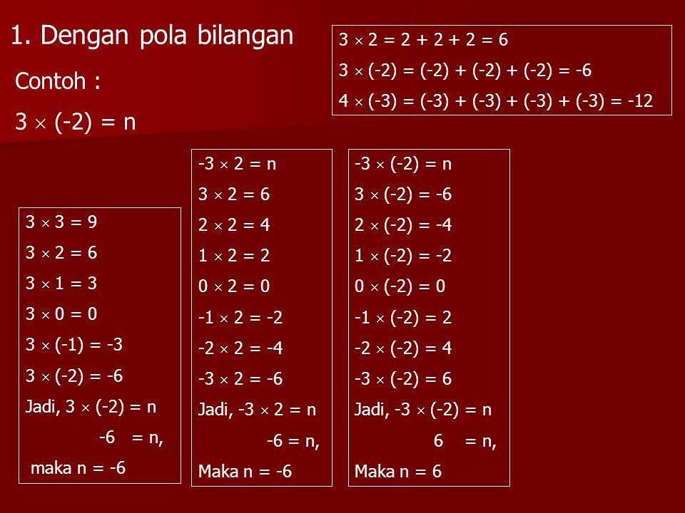 3  2 = 2 + 2 + 2 = 6 3  (-2) = (-2) + (-2) + (-2) = -6 4  (-3) = (-3) + (-3) + (-3) + (-3) = -12 Contoh : 3  (-2) = n 3  3 = 9 3  2 = 6 3  1 =