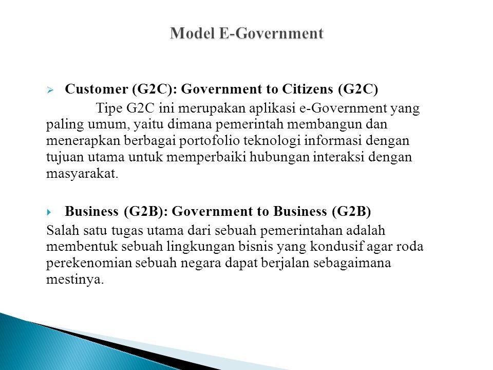  Customer (G2C): Government to Citizens (G2C) Tipe G2C ini merupakan aplikasi e-Government yang paling umum, yaitu dimana pemerintah membangun dan menerapkan berbagai portofolio teknologi informasi dengan tujuan utama untuk memperbaiki hubungan interaksi dengan masyarakat.