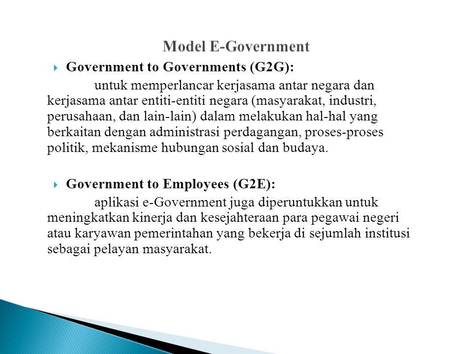  Government to Governments (G2G): untuk memperlancar kerjasama antar negara dan kerjasama antar entiti-entiti negara (masyarakat, industri, perusahaan, dan lain-lain) dalam melakukan hal-hal yang berkaitan dengan administrasi perdagangan, proses-proses politik, mekanisme hubungan sosial dan budaya.
