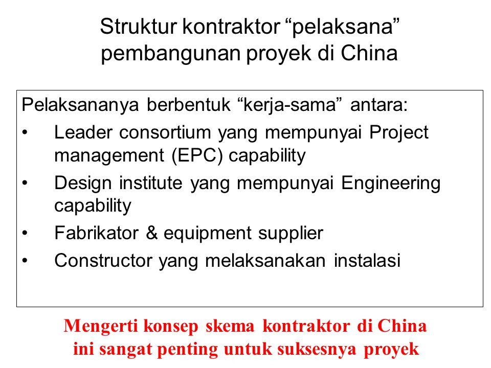 Struktur kontraktor pelaksana pembangunan proyek di China Pelaksananya berbentuk kerja-sama antara: •Leader consortium yang mempunyai Project management (EPC) capability •Design institute yang mempunyai Engineering capability •Fabrikator & equipment supplier •Constructor yang melaksanakan instalasi Mengerti konsep skema kontraktor di China ini sangat penting untuk suksesnya proyek