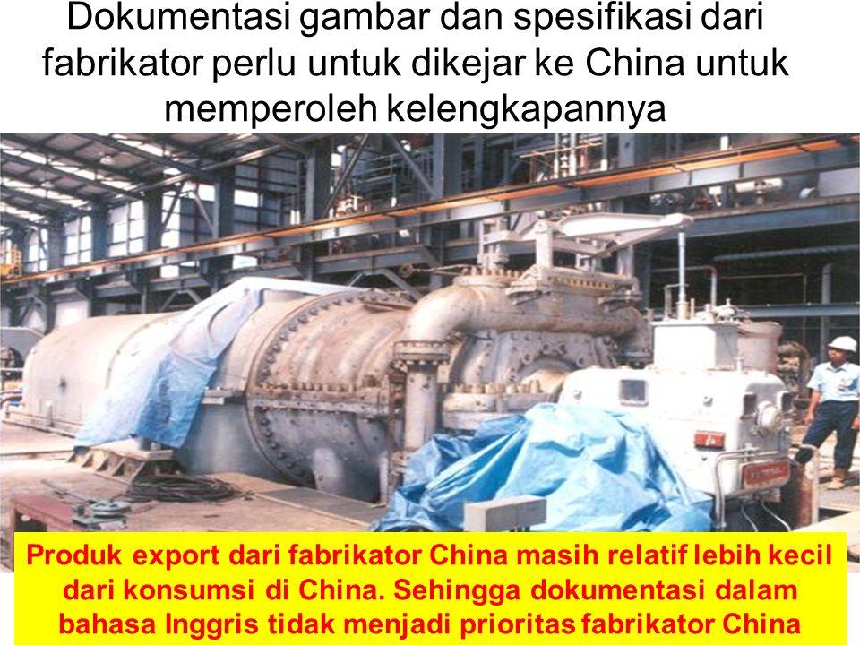 Dokumentasi gambar dan spesifikasi dari fabrikator perlu untuk dikejar ke China untuk memperoleh kelengkapannya Produk export dari fabrikator China masih relatif lebih kecil dari konsumsi di China.