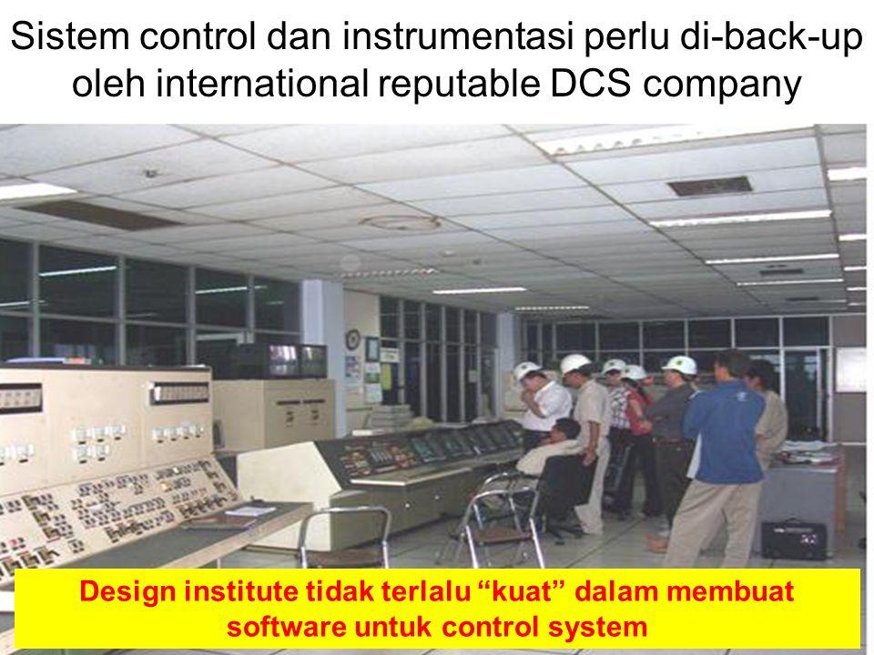 18 Sistem control dan instrumentasi perlu di-back-up oleh international reputable DCS company Design institute tidak terlalu kuat dalam membuat software untuk control system