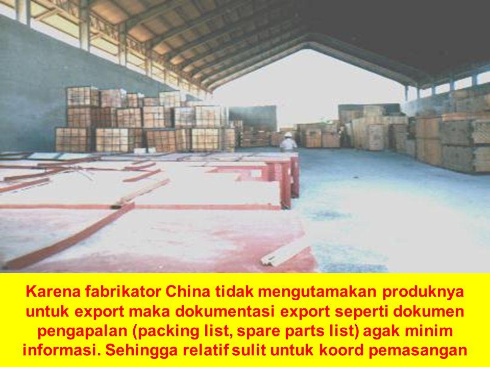 21 Karena fabrikator China tidak mengutamakan produknya untuk export maka dokumentasi export seperti dokumen pengapalan (packing list, spare parts list) agak minim informasi.