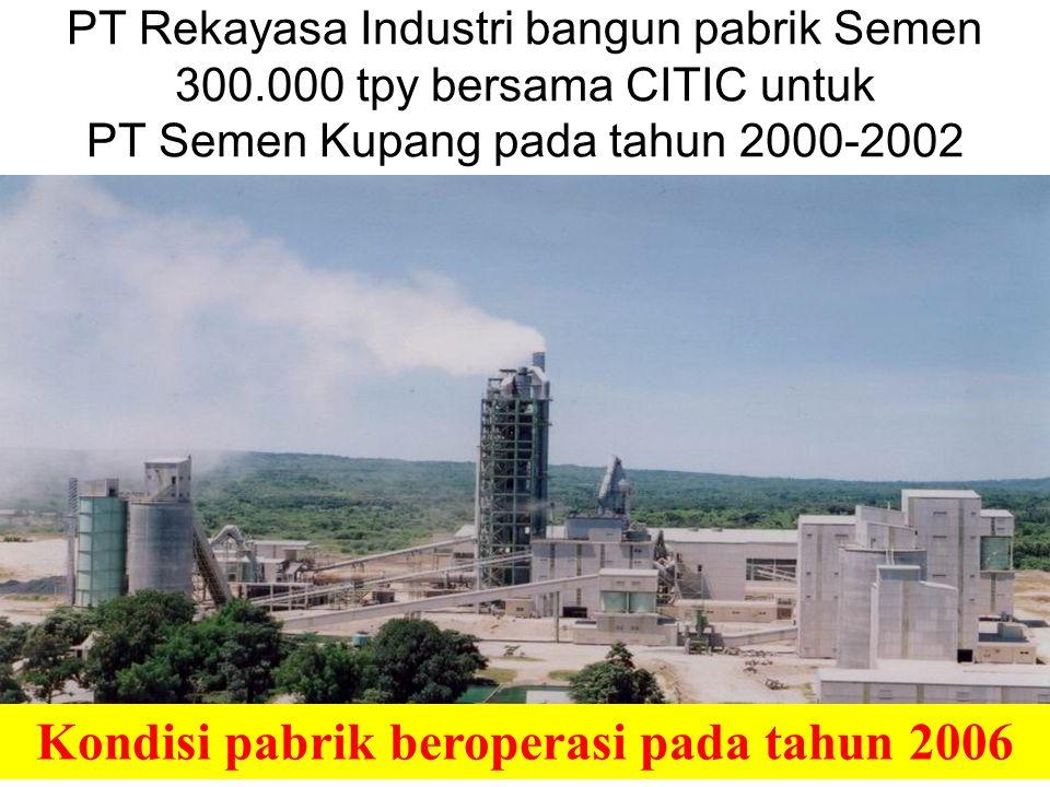 9 PT Rekayasa Industri bangun pabrik Semen 300.000 tpy bersama CITIC untuk PT Semen Kupang pada tahun 2000-2002 Kondisi pabrik beroperasi pada tahun 2