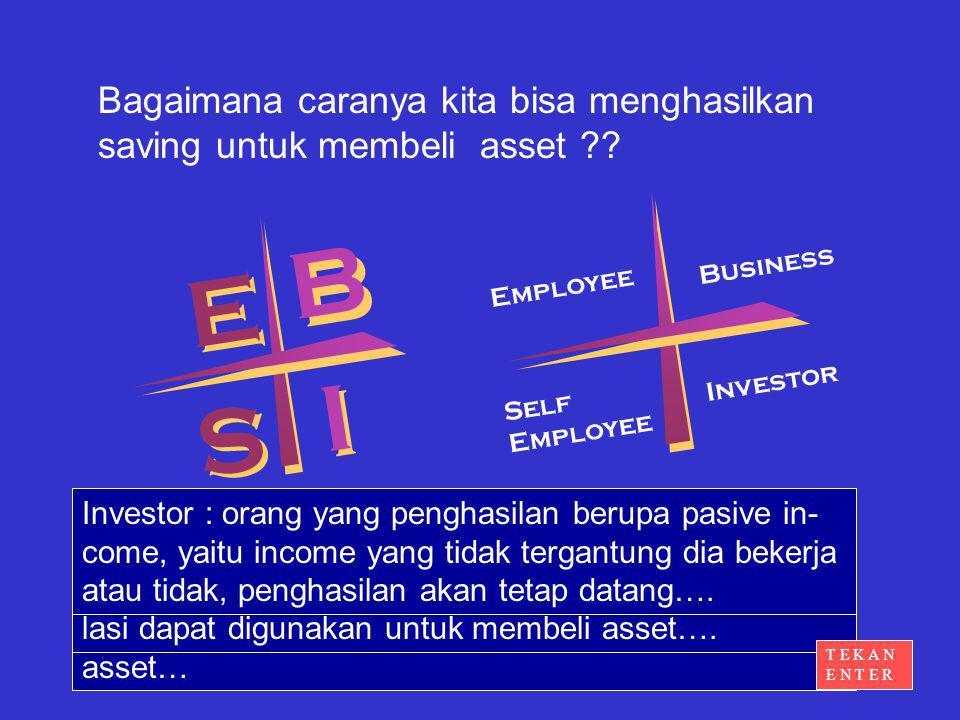 Bagaimana caranya kita bisa menghasilkan saving untuk membeli asset ?? E E B B S S I I Business Employee Self Employee Investor Employee : bekerja seb