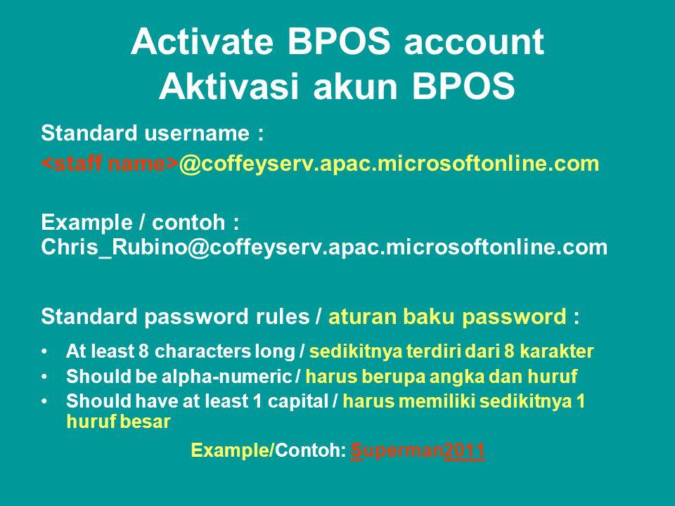 Activate BPOS account Aktivasi akun BPOS Standard username : @coffeyserv.apac.microsoftonline.com Example / contoh : Chris_Rubino@coffeyserv.apac.microsoftonline.com Standard password rules / aturan baku password : •At least 8 characters long / sedikitnya terdiri dari 8 karakter •Should be alpha-numeric / harus berupa angka dan huruf •Should have at least 1 capital / harus memiliki sedikitnya 1 huruf besar Example/Contoh: Superman2011