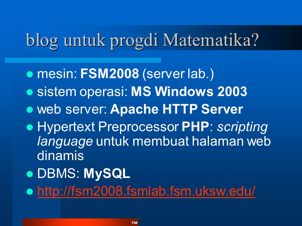™™ blog untuk progdi Matematika?  mesin: FSM2008 (server lab.)  sistem operasi: MS Windows 2003  web server: Apache HTTP Server  Hypertext Preproc