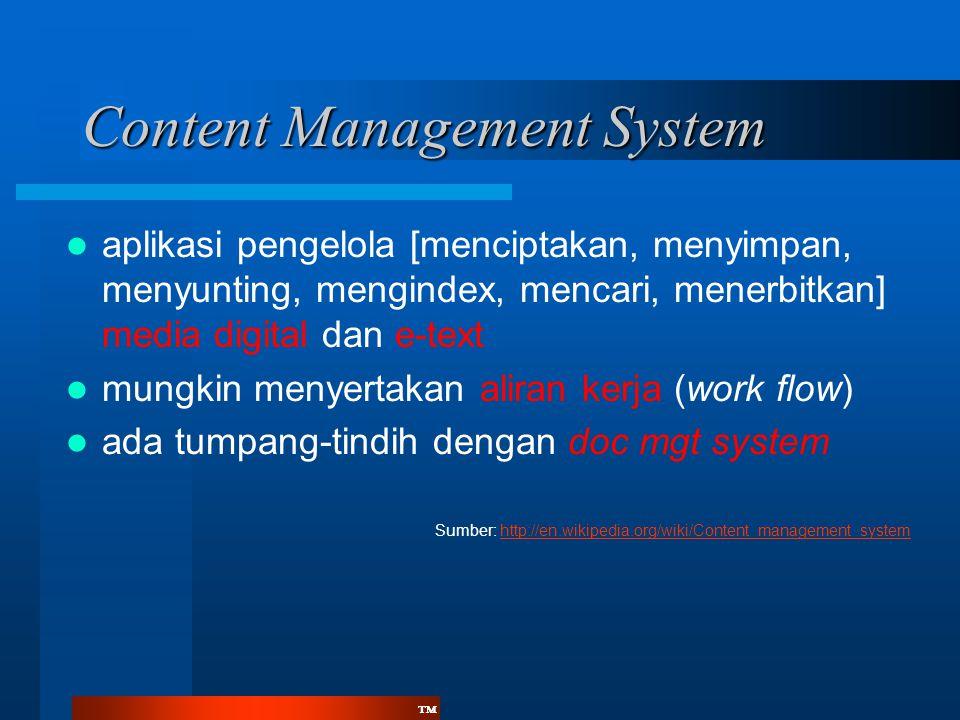 ™™  aplikasi pengelola [menciptakan, menyimpan, menyunting, mengindex, mencari, menerbitkan] media digital dan e-text  mungkin menyertakan aliran kerja (work flow)  ada tumpang-tindih dengan doc mgt system Sumber: http://en.wikipedia.org/wiki/Content_management_systemhttp://en.wikipedia.org/wiki/Content_management_system Content Management System