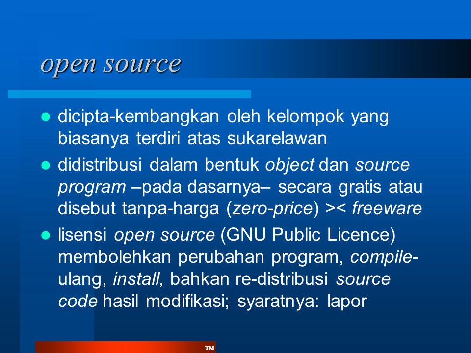 ™™ open source  dicipta-kembangkan oleh kelompok yang biasanya terdiri atas sukarelawan  didistribusi dalam bentuk object dan source program –pada dasarnya– secara gratis atau disebut tanpa-harga (zero-price) >< freeware  lisensi open source (GNU Public Licence) membolehkan perubahan program, compile- ulang, install, bahkan re-distribusi source code hasil modifikasi; syaratnya: lapor