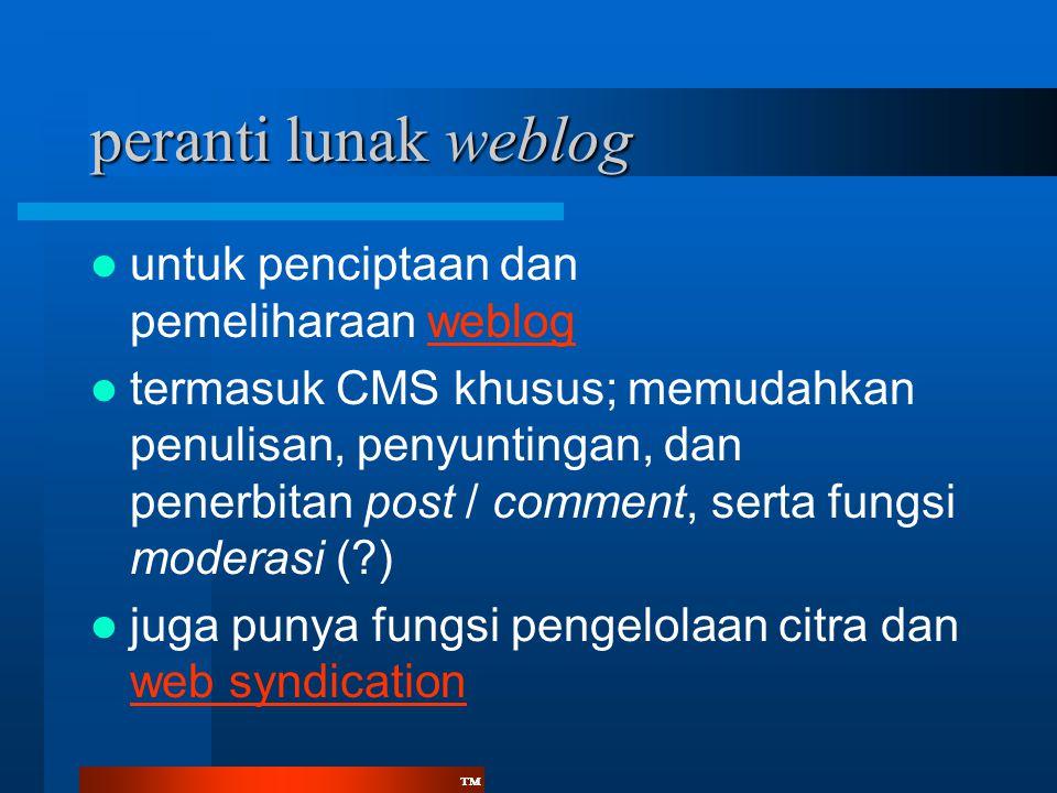 ™™ peranti lunak weblog  untuk penciptaan dan pemeliharaan weblogweblog  termasuk CMS khusus; memudahkan penulisan, penyuntingan, dan penerbitan post / comment, serta fungsi moderasi (?)  juga punya fungsi pengelolaan citra dan web syndication web syndication