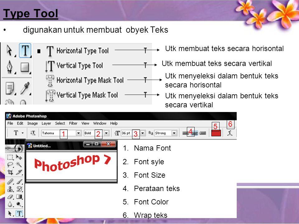 Type Tool •digunakan untuk membuat obyek Teks Utk membuat teks secara horisontal Utk membuat teks secara vertikal Utk menyeleksi dalam bentuk teks secara horisontal Utk menyeleksi dalam bentuk teks secara vertikal 1 1.Nama Font 2.Font syle 3.Font Size 4.Perataan teks 5.Font Color 6.Wrap teks 23 4 5 6