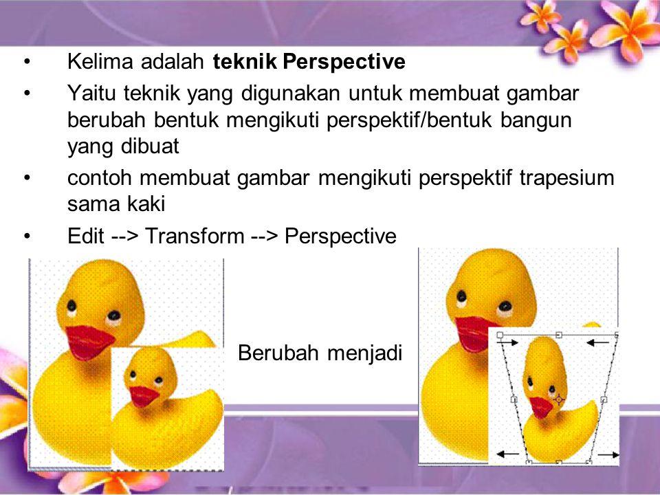 •Kelima adalah teknik Perspective •Yaitu teknik yang digunakan untuk membuat gambar berubah bentuk mengikuti perspektif/bentuk bangun yang dibuat •contoh membuat gambar mengikuti perspektif trapesium sama kaki •Edit --> Transform --> Perspective Berubah menjadi