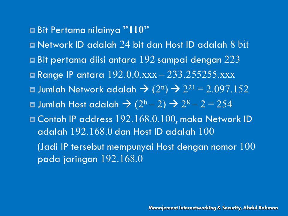  Bit Pertama nilainya 110  Network ID adalah 24 bit dan Host ID adalah 8 bit  Bit pertama diisi antara 192 sampai dengan 223  Range IP antara 192.0.0.xxx – 233.255255.xxx  Jumlah Network adalah  (2 n )  2 21 = 2.097.152  Jumlah Host adalah  (2 h – 2)  2 8 – 2 = 254  Contoh IP address 192.168.0.100, maka Network ID adalah 192.168.0 dan Host ID adalah 100 (Jadi IP tersebut mempunyai Host dengan nomor 100 pada jaringan 192.168.0 Manajement Internetworking & Security, Abdul Rohman