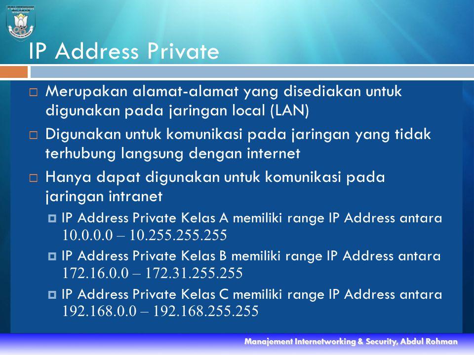 IP Address Private  Merupakan alamat-alamat yang disediakan untuk digunakan pada jaringan local (LAN)  Digunakan untuk komunikasi pada jaringan yang tidak terhubung langsung dengan internet  Hanya dapat digunakan untuk komunikasi pada jaringan intranet  IP Address Private Kelas A memiliki range IP Address antara 10.0.0.0 – 10.255.255.255  IP Address Private Kelas B memiliki range IP Address antara 172.16.0.0 – 172.31.255.255  IP Address Private Kelas C memiliki range IP Address antara 192.168.0.0 – 192.168.255.255 Manajement Internetworking & Security, Abdul Rohman