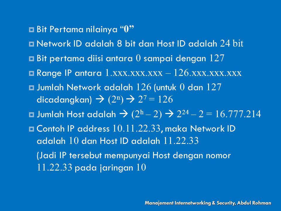  Bit Pertama nilainya 0  Network ID adalah 8 bit dan Host ID adalah 24 bit  Bit pertama diisi antara 0 sampai dengan 127  Range IP antara 1.xxx.xxx.xxx – 126.xxx.xxx.xxx  Jumlah Network adalah 126 (untuk 0 dan 127 dicadangkan)  (2 n )  2 7 = 126  Jumlah Host adalah  (2 h – 2)  2 24 – 2 = 16.777.214  Contoh IP address 10.11.22.33, maka Network ID adalah 10 dan Host ID adalah 11.22.33 (Jadi IP tersebut mempunyai Host dengan nomor 11.22.33 pada jaringan 10 Manajement Internetworking & Security, Abdul Rohman